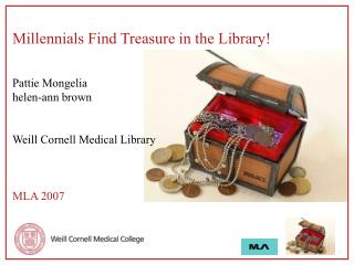 Millennials Find Treasure in the Library! Pattie Mongelia  helen-ann brown Weill Cornell Medical Library MLA 2007