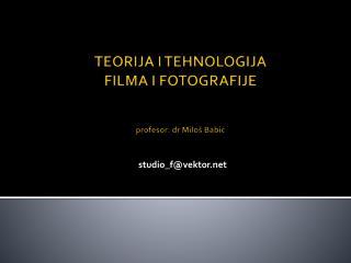 TEORIJA I TEHNOLOGIJA  FILMA I FOTOGRAFIJE  profesor:  dr  Milo š Babić