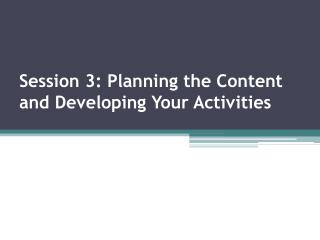 Session 3: Planning the Content and Developing Your Activities