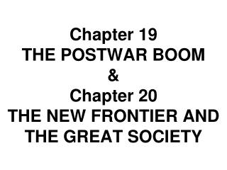 Chapter 19  THE POSTWAR BOOM & Chapter 20 THE NEW FRONTIER AND THE GREAT SOCIETY