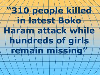 """ 310 people killed in latest Boko Haram attack while hundreds of girls remain missing """