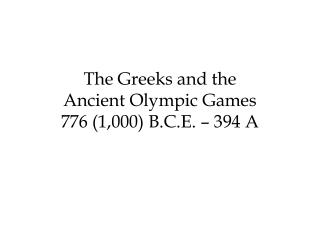 The Greeks and the Ancient Olympic Games 776 (1,000) B.C.E. – 394 A