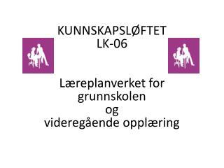 KUNNSKAPSLØFTET LK-06 Læreplanverket for  grunnskolen  og  videregående opplæring