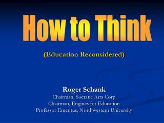 Education Reconsidered    Roger Schank Chairman, Socratic Arts Corp Chairman, Engines for Education Professor Emeritus,