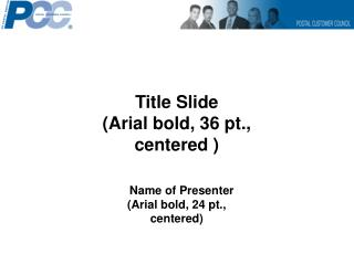 Title Slide (Arial bold, 36 pt., centered )    Name of Presenter (Arial bold, 24 pt., centered)