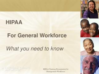 HIPAA  For General Workforce What you need to know