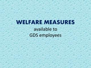 WELFARE MEASURES  available to  GDS employees