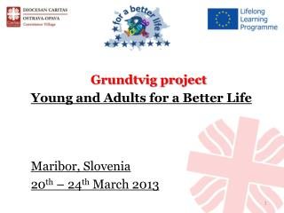 Grundtvig project Young and Adults for a Better  Lif e Maribor ,  Slovenia