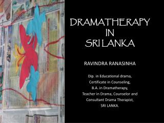 DRAMATHERAPY IN SRI LANKA RAVINDRA RANASINHA Dip. in Educational drama, Certificate in Counseling,