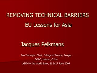 REMOVING TECHNICAL BARRIERS  EU Lessons for Asia Jacques Pelkmans