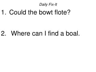 Daily Fix-It  Could the bowt flote?   Where can I find a boal.