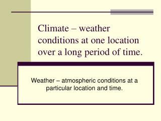 Climate – weather conditions at one location over a long period of time.