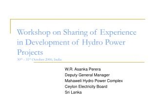 Workshop on Sharing of Experience in Development of Hydro Power Projects 30 th - 31 st October 2006, India