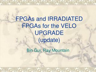 FPGAs and IRRADIATED FPGAs for the VELO UPGRADE (update)