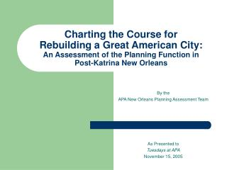 By the  APA New Orleans Planning Assessment Team As Presented to  Tuesdays at APA