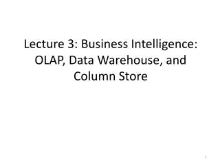 Lecture 3: Business Intelligence:  OLAP, Data Warehouse, and  Column Store