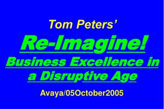 Tom Peters'   Re-Ima g ine! Business Excellence in a Disru p tive A g e Avaya/05October2005