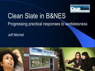 Clean Slate in B&NES Progressing practical responses to worklessness Jeff Mitchell