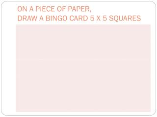 ON A PIECE OF PAPER, DRAW A BINGO CARD 5 X 5 SQUARES