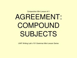 Composition Mini-Lesson #11 AGREEMENT: COMPOUND SUBJECTS
