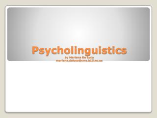 Psycholinguistics by M ariana De Luca mariana.deluca@cms.k12.nc