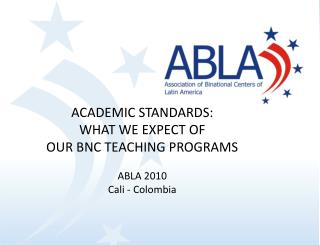 ACADEMIC STANDARDS:  WHAT WE EXPECT OF  OUR BNC TEACHING PROGRAMS ABLA 2010 Cali - Colombia