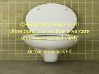 CHRISTMAS BMJ 2010 Urine output on an intensive care unit: case-control study