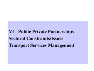 VI	Public Private Partnerships  Sectoral Constraints/Issues Transport Services Management