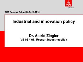 Industrial and innovation policy Dr. Astrid Ziegler VB 06 / Wi / Ressort Industriepolitik