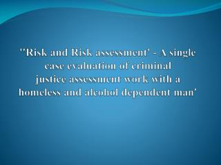 ''Risk and Risk assessment' - A single case evaluation of criminal justice assessment work with a homeless and alcohol d