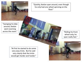 """Quickly, Keelan span around, even though he only had one wheel spinning on the floor."""