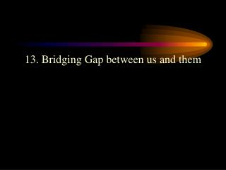 13. Bridging Gap between us and them