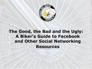 The Good, the Bad and the Ugly: A Biker's Guide to Facebook and Other Social Networking Resources