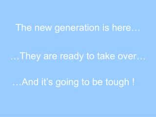 The new generation is here…