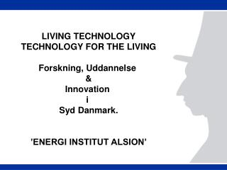 LIVING TECHNOLOGY TECHNOLOGY FOR THE LIVING Forskning, Uddannelse  & Innovation  i  Syd Danmark.