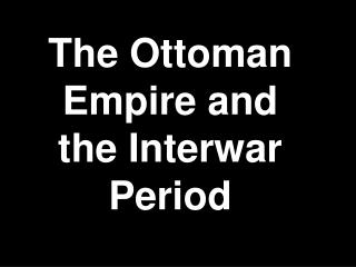 The Ottoman Empire and the Interwar Period