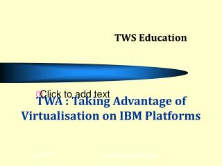 TWA : Taking Advantage of Virtualisation on IBM Platforms