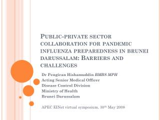 Dr Pengiran Hishamuddin  BMBS MPH Acting Senior Medical Officer Disease Control Division