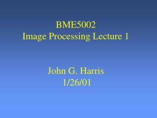BME5002 Image Processing Lecture 1 John G. Harris  1/26/01