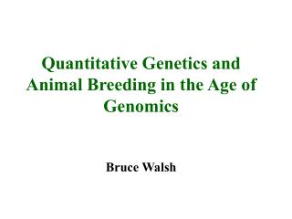 Quantitative Genetics and Animal Breeding in the Age of Genomics Bruce Walsh