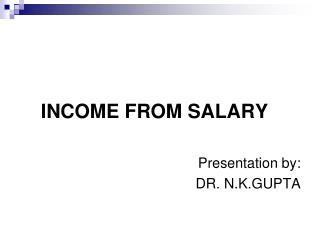 INCOME FROM SALARY Presentation by:  DR. N.K.GUPTA