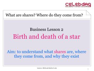 Business Lesson 2 Birth and death of a star Aim: to understand what shares are, where they come from, and why they exi