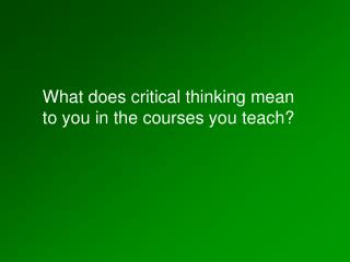 What does critical thinking mean to you in the courses you teach?
