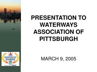 PRESENTATION TO WATERWAYS ASSOCIATION OF PITTSBURGH MARCH 9, 2005