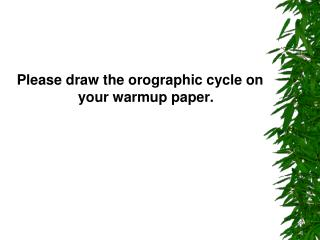 Please draw the orographic cycle on your warmup paper.
