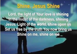 Shine, Jesus Shine  Lord, the light of Your love is shining In the midst of the darkness, shining