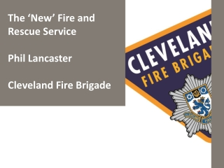 The 'New' Fire and Rescue Service Phil Lancaster Cleveland Fire Brigade
