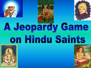 A Jeopardy Game  on Hindu Saints