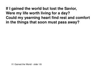 If I gained the world but lost the Savior, Were my life worth living for a day?