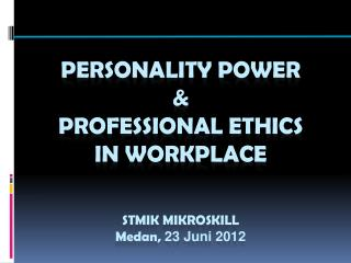 Personality power  &  Professional ethics  in workplace  STMIK MIKROSKILL Medan ,  23 Juni 2012